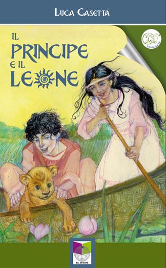 Il principe ed il leone di LUCA CASETTA - a cura di Sesta Luna Servizi Editoriali - Edizioni Allaround